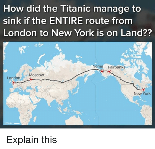 Memes, New York, and Titanic: How did the Titanic manage to  sink if the ENTIRE route from  London to New York is on Land??  Nome Fairbanks  Moscow  London L  New York  长 Explain this