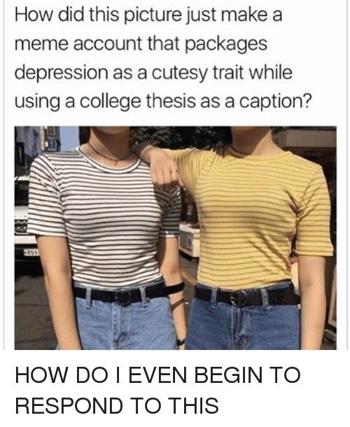 makea: How did this picture just makea  meme account that packages  depression as a cutesy trait while  using a college thesis as a caption? HOW DO I EVEN BEGIN TO RESPOND TO THIS