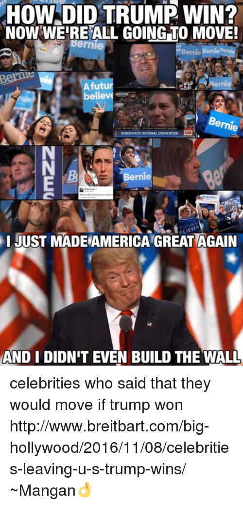 Http, Trump, and Anarchyball: HOW DID TRUMP WIN?  NOW WERE ALL GOING TO MOVE!  Berni  believ  ernie  DEMOCRATIC NATIONAL CONVENTION  Berni  JUST MADERAMERICAIGREATAGAIN  AND I DIDNIT EVEN BUILD THE WALL celebrities who said that they would move if trump won http://www.breitbart.com/big-hollywood/2016/11/08/celebrities-leaving-u-s-trump-wins/  ~Mangan👌