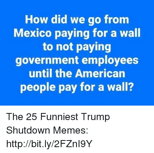 American People: How did we go fronm  Mexico paying for a wall  to not paying  government employees  until the American  people pay for a wall? The 25 Funniest Trump Shutdown Memes: http://bit.ly/2FZnI9Y