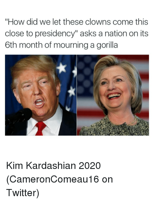 "Funny, Kardashians, and Kim Kardashian: ""How did we let these clowns come this  close to presidency"" asks a nation on its  6th month of mourning a gorilla Kim Kardashian 2020 (CameronComeau16 on Twitter)"