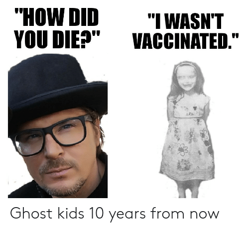 """did you die: """"HOW DID  YOU DIE?""""  """"I WASN'T  VACCINATED."""" Ghost kids 10 years from now"""