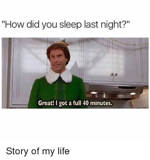 "Dank, Life, and Sleep: ""How did you sleep last night?""  Great! I got a full 40 minutes Story of my life"