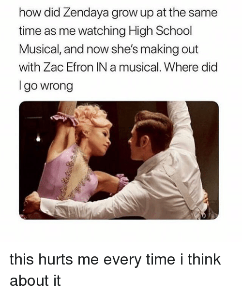 High School Musical, School, and Zac Efron: how did Zendaya grow up at the same  time as me watching High School  Musical, and now she's making out  with Zac Efron IN a musical. Where did  Igo wrong this hurts me every time i think about it