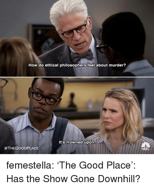 ethical: How do ethical philosophers feel about murder?  It's frowned upon  #THEGOOD PLACE  NBC femestella: 'The Good Place': Has the Show Gone Downhill?