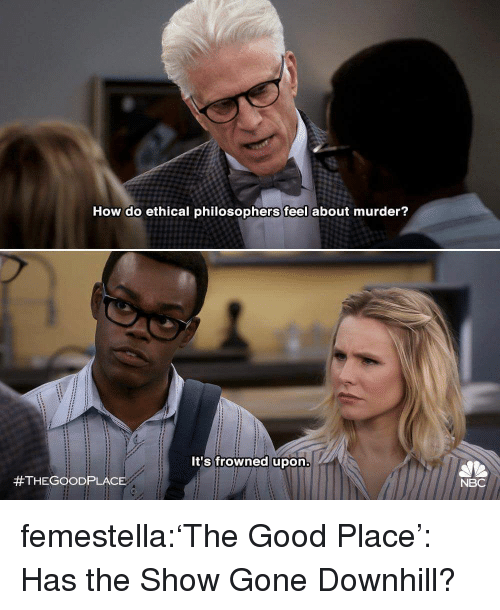 ethical: How do ethical philosophers feel about murder?  It's frowned upon  #THEGOOD PLACE  NBC femestella:'The Good Place': Has the Show Gone Downhill?