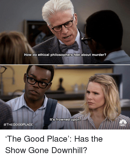 ethical: How do ethical philosophers feel about murder?  It's frowned upon  #THEGOOD PLACE  NBC 'The Good Place': Has the Show Gone Downhill?
