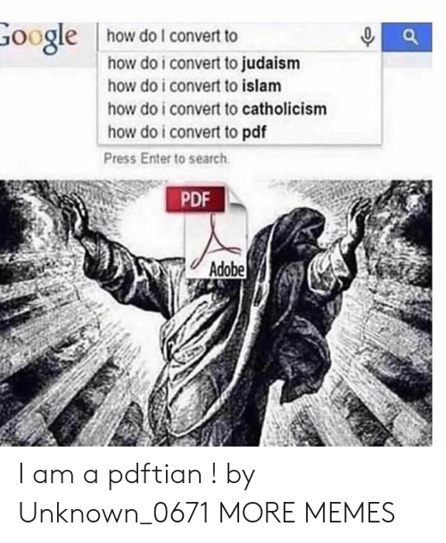 Islam: how do I convert to  Google  how do i convert to judaism  how do i convert to islam  how do i convert to catholicism  how do i convert to pdf  Press Enter to search  PDF  Adobe I am a pdftian ! by Unknown_0671 MORE MEMES
