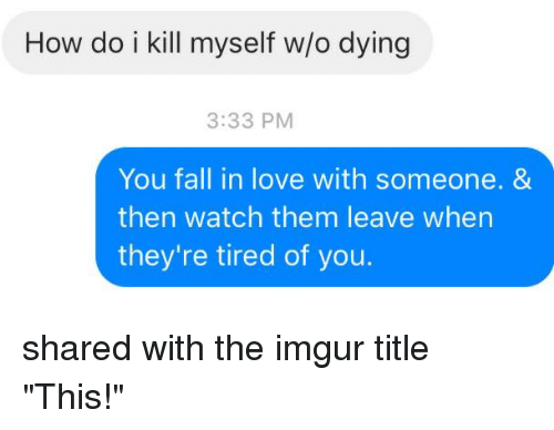 "Im 14 & This Is Deep: How do i kill myself wo dying  3:33 PM  You fall in love with someone. &  then watch them leave when  they're tired of you. shared with the imgur title ""This!"""