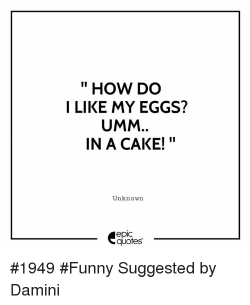 """Funny, Cake, and Quotes: """" HOW DO  I LIKE MY EGGS?  UMM  IN A CAKE!""""  Unknown  epic  quotes #1949 #Funny Suggested by Damini"""