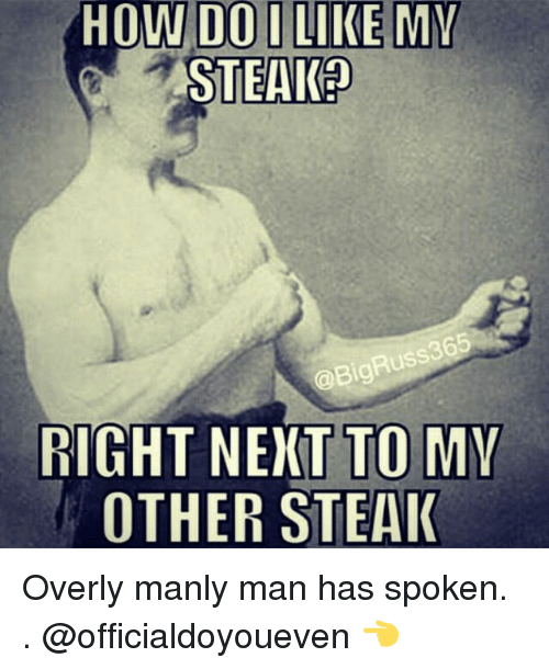 Gym, How, and Next: HOW DO I LIKE MY  STEAK?  RIGHT NEXT TO MY  OTHER STEAK Overly manly man has spoken. . @officialdoyoueven 👈