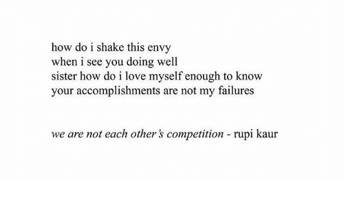 competition: how do i shake this envy  when i see you doing well  sister how do i love myself enough to know  your accomplishments are not my failures  we are not each other's competition  rupi kaur