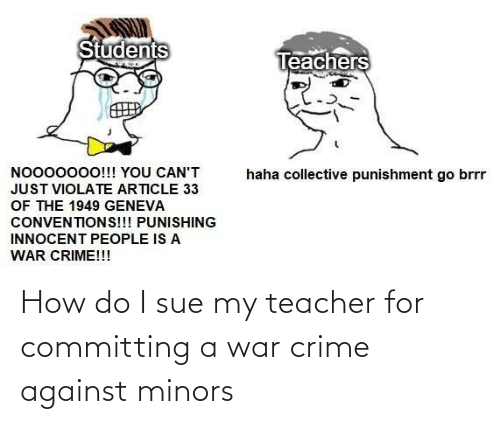 How Do I: How do I sue my teacher for committing a war crime against minors