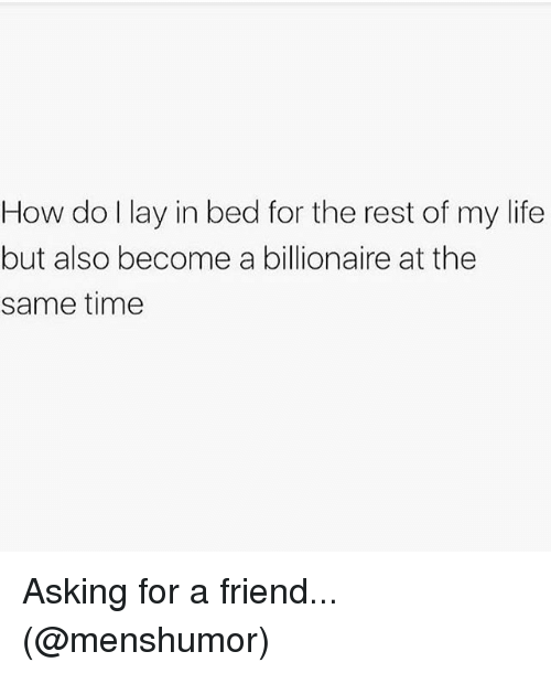 Life, Memes, and Time: How do l lay in bed for the rest of my life  but also become a billionaire at the  same time Asking for a friend... (@menshumor)