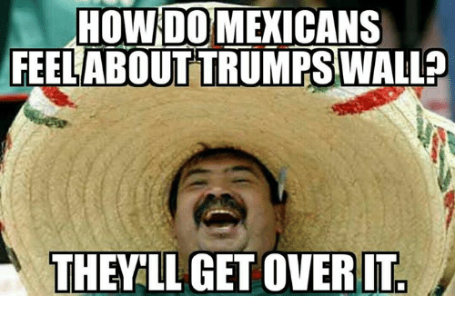Memes, 🤖, and Get Over It: HOW DO MEXICANS  FEEL ABOUT TRUMPS WALL?  THEY LL GET OVER IT