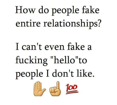 """Relationships: How do people fake  entire relationships?  I can't even fake a  fucking """"hello to  people I don't like"""