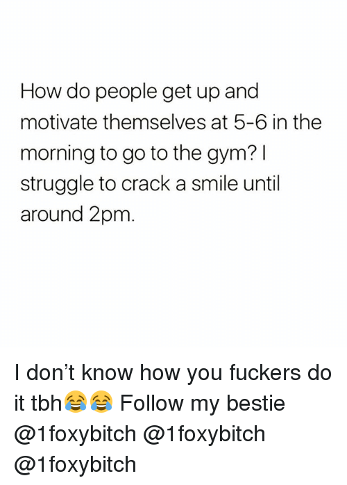 Funny, Gym, and Struggle: How do people get up and  motivate themselves at 5-6 in the  morning to go to the gym? l  struggle to crack a smile until  around 2pm I don't know how you fuckers do it tbh😂😂 Follow my bestie @1foxybitch @1foxybitch @1foxybitch