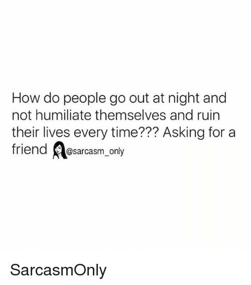 Funny, Memes, and Time: How do people go out at night and  not humiliate themselves and ruin  their lives every time??? Asking for a  friend @sarcasm_only SarcasmOnly