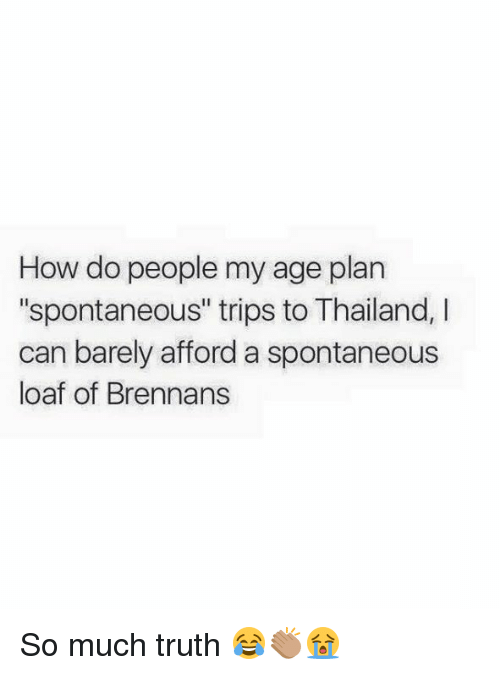 """Memes and 🤖: How do people my age plan  """"spontaneous"""" trips toThailand, I  can barely afford a spontaneous  loaf of Brennans So much truth 😂👏🏽😭"""