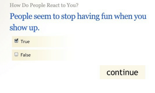 how-do-people: How Do People React to You?  People seem to stop having fun when you  show up.  True  False  continue