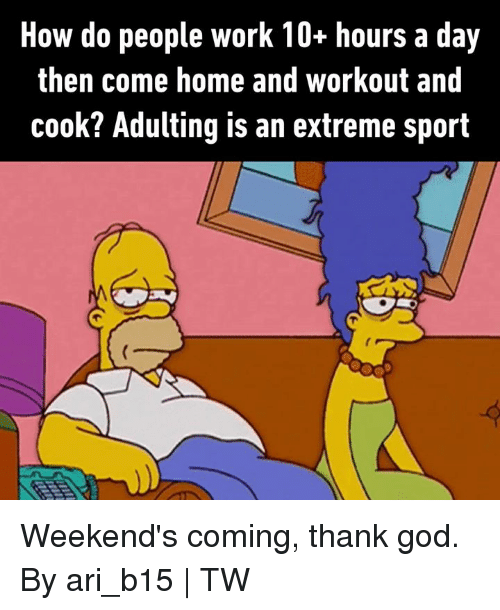 how-do-people: How do people work 10+ hours a day  then come home and workout and  cook? Adulting is an extreme sport Weekend's coming, thank god.  By ari_b15 | TW
