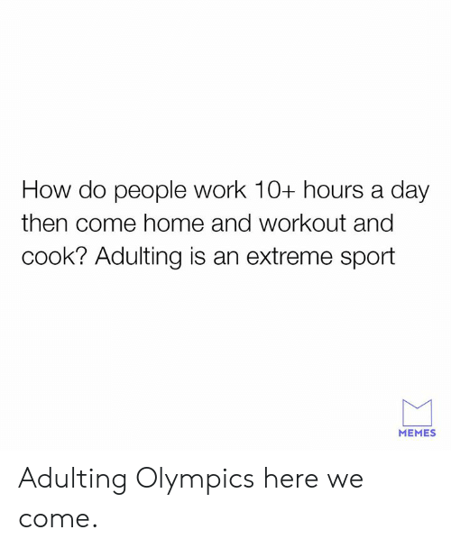 how-do-people: How do people work 10+ hours a day  then come home and workout and  cook? Adulting is an extreme sport  MEMES Adulting Olympics here we come.