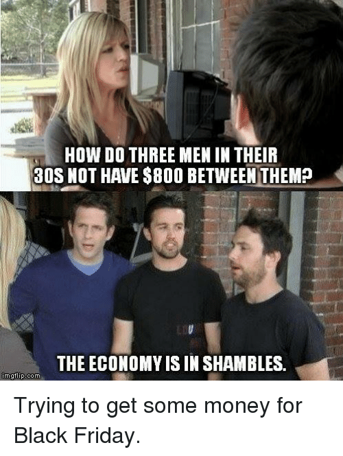 shambles: HOW DO THREE MEN IN THEIR  30S NOT HAVE $800 BETWEEN THEM?  THE ECONOMY IS IN SHAMBLES.  imgflip com Trying to get some money for Black Friday.