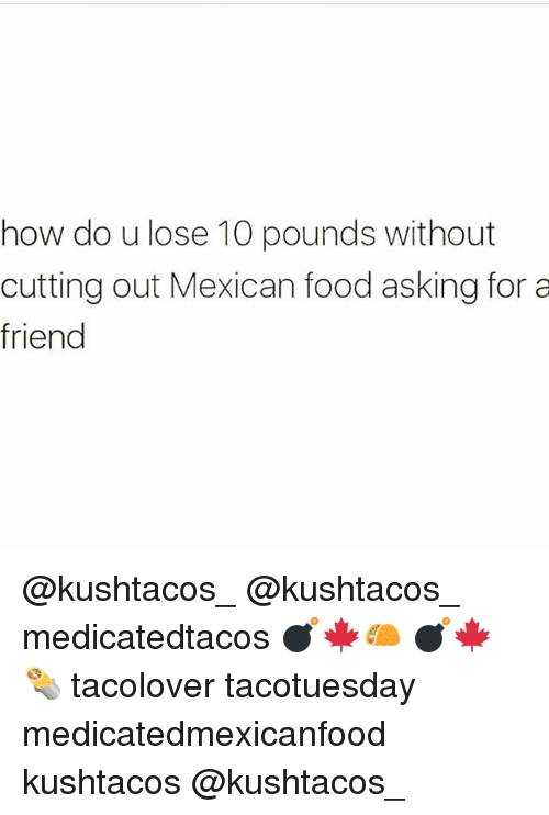 Food, Memes, and Mexican Food: how do u lose 10 pounds without  cutting out Mexican food asking for a  friend @kushtacos_ @kushtacos_ medicatedtacos 💣🍁🌮 💣🍁🌯 tacolover tacotuesday medicatedmexicanfood kushtacos @kushtacos_