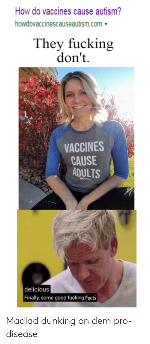 Autism: How do vaccines cause autism?  howdovaccinescauseautism.com  They fucking  don't  VACCINES  CAUSE  ADULTS  delicious  Finally, some good fucking facts Madlad dunking on dem pro-disease