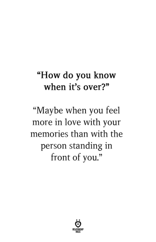 "Love, How, and You: ""How do vou know  when it's over?  ""Maybe when you feel  more in love with your  memories than with the  person standing in  front of you."""