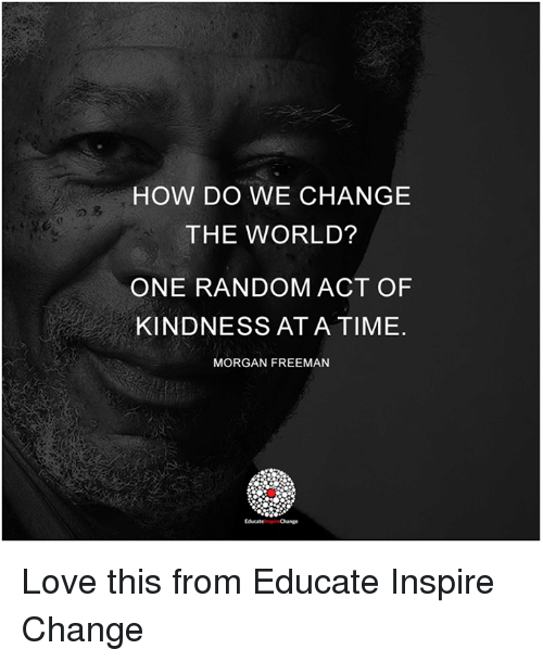 Memes, Morgan Freeman, and 🤖: HOW DO WE CHANGE  THE WORLD?  ONE RANDOM ACT OF  KINDNESS AT A TIME.  MORGAN FREEMAN  Educate Change Love this from Educate Inspire Change