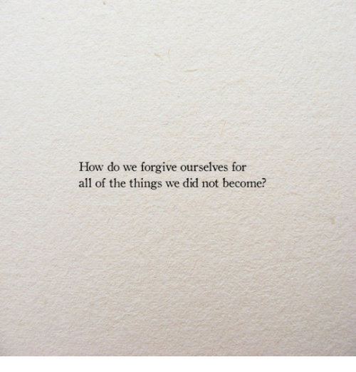 All of the Things: How do we forgive ourselves  all of the things we did not become?  for