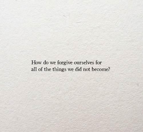 All of the Things: How do we forgive ourselves for  all of the things we did not become?