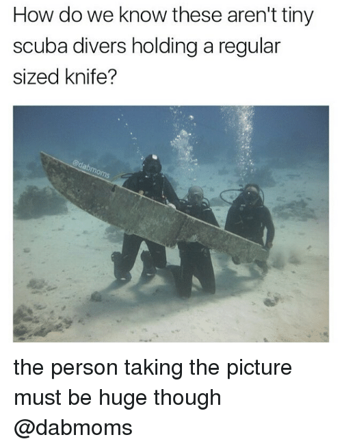 tinie: How do we know these aren't tiny  scuba divers holding a regular  sized knife? the person taking the picture must be huge though @dabmoms
