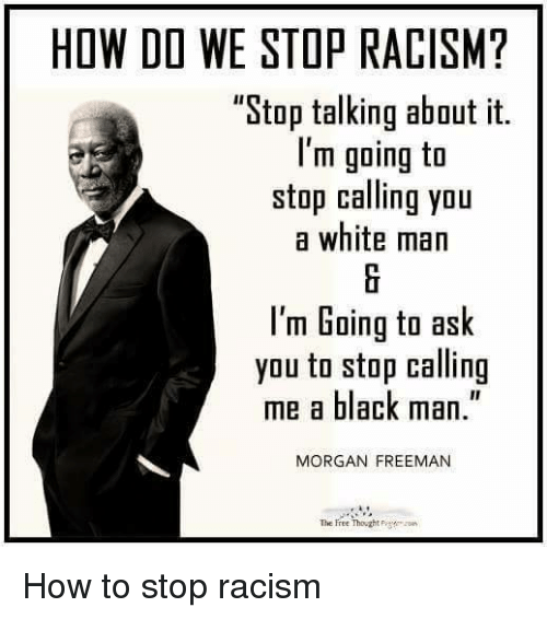 "memes: HOW DO WE STOP RACISM?  ""Stop talking about it.  I'm going to  stop calling you  a white man  I'm Going to ask  you to stop calling  me a black man.""  MORGAN FREEMAN  The Free Thought How to stop racism"