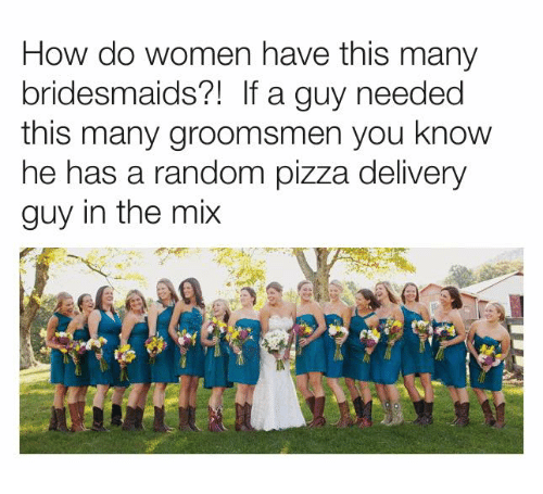 Groomsmen: How do women have this many  bridesmaids?1 If a guy needed  this many groomsmen you know  he has a random pizza delivery  guy in the mix