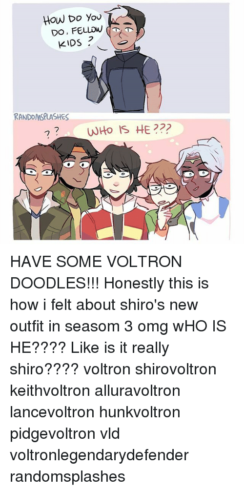 Who Is He: How Do You  2  KIDS  RANDOMSPLASHES  0 HAVE SOME VOLTRON DOODLES!!! Honestly this is how i felt about shiro's new outfit in seasom 3 omg wHO IS HE???? Like is it really shiro???? voltron shirovoltron keithvoltron alluravoltron lancevoltron hunkvoltron pidgevoltron vld voltronlegendarydefender randomsplashes