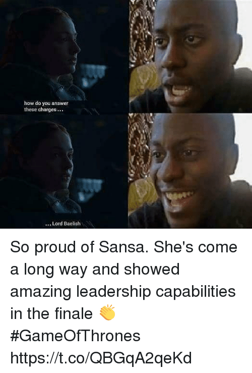 Amazing, Proud, and Leadership: how do you answer  these charges...  Lord Baelish So proud of Sansa. She's come a long way and showed amazing leadership capabilities in the finale 👏 #GameOfThrones https://t.co/QBGqA2qeKd