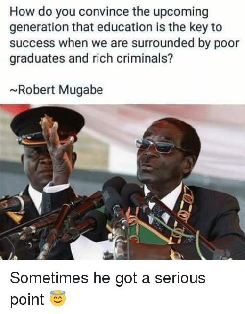 mugabe: How do you convince the upcoming  generation that education is the key to  success when we are surrounded by poor  graduates and rich criminals?  ~Robert Mugabe Sometimes he got a serious point 😇