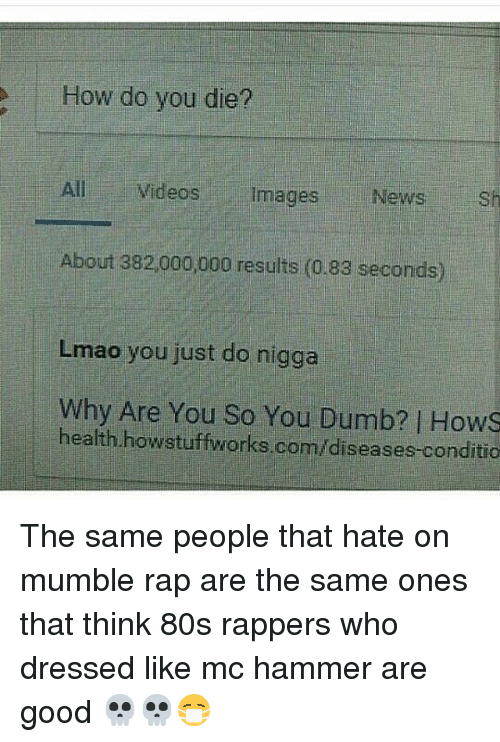 MC Hammer: How do you die?  All Videos  images  News  sh  About 382,000,000 results (0.83 seconds)  Lmao you just do nigga  why Are You So You health howstuffworks.com/diseases.conditio The same people that hate on mumble rap are the same ones that think 80s rappers who dressed like mc hammer are good 💀💀😷