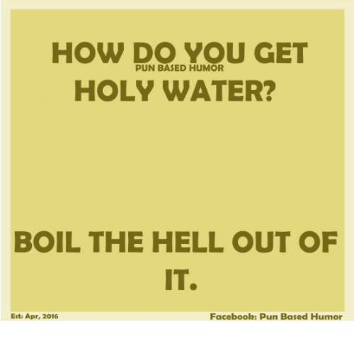 Facebook Pun: HOW DO YOU GET  PUN BASED HUMOR  HOLY WATER?  BOIL THE HELL OUT OF  Facebook: Pun Based Humor  Est: Apr, 2016
