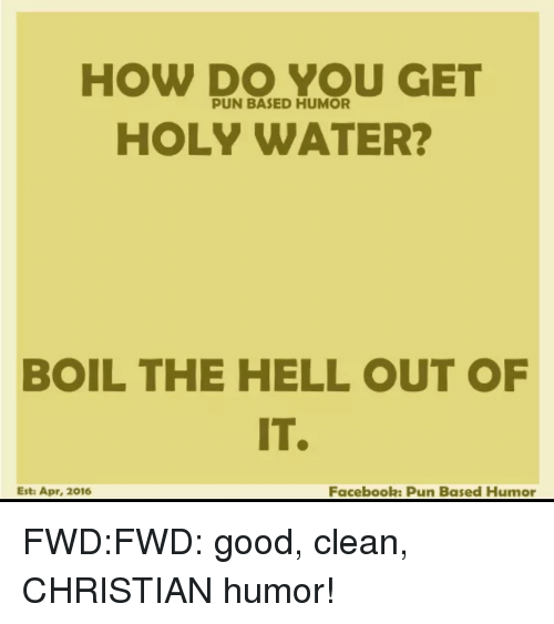 Facebook Pun: HOW DO YOU GET  PUN BASED HUMOR  HOLY WATER?  BOIL THE HELL OUT OF  IT.  Facebook: Pun Based Humor  Esta Apr, 2016 FWD:FWD: good, clean, CHRISTIAN humor!