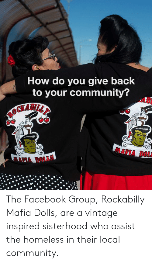 Assist: How do you give back  to your community?  AB  MAPIA DOLA The Facebook Group, Rockabilly Mafia Dolls, are a vintage inspired sisterhood who assist the homeless in their local community.