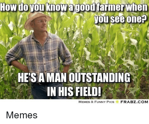 Memes Funny Pics: How do you knowagoourarmerwhen  you see one  HE'S A MAN OUTSTANDING  IN HIS FIELD!  MEMES & FUNNY PicS  FRABZ.COM Memes