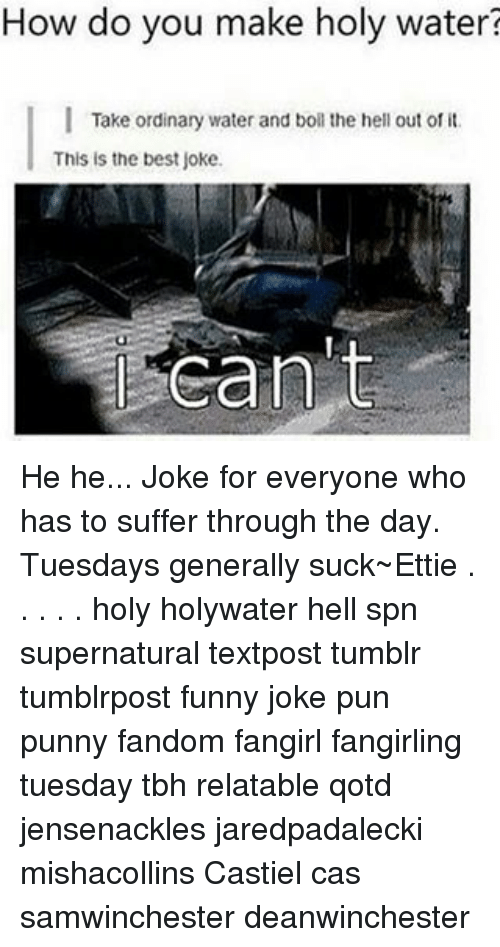 joke pun: How do you make holy water  l Take ordinary water and boll the hell out of it.  This is the best joke.  Can t He he... Joke for everyone who has to suffer through the day. Tuesdays generally suck~Ettie . . . . . holy holywater hell spn supernatural textpost tumblr tumblrpost funny joke pun punny fandom fangirl fangirling tuesday tbh relatable qotd jensenackles jaredpadalecki mishacollins Castiel cas samwinchester deanwinchester