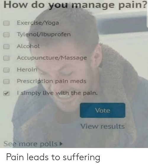 Massage: How do you manage pain?  Exercise/Yoga  Tylenol/Ibuprofen  Alcohol  Accupuncture/Massage  Heroin  Prescription pain meds  I simply live with the pain.  Vote  View results  See more polls Pain leads to suffering