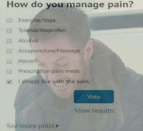 Prescription: How do you manage pain?  Exercise/Yoga  Tylenol/lbuprofen  Alcohol  Accupuncture/Massage  Heroin  Prescription pain meds  l simply live with the pain.  Vote  View results  See more polls>