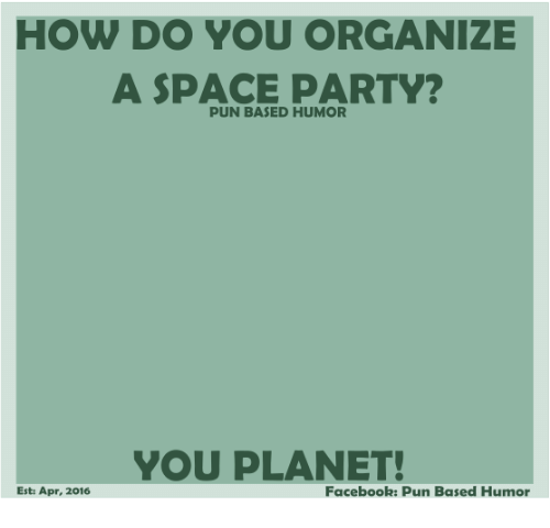 Facebook Pun: HOW DO YOU ORGANIZE  A SPACE PARTY?  PUN BASED HUMOR  YOU PLANET!  Facebook: Pun Based Humor  Esti Apr, 2016