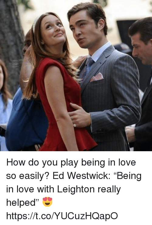 "Love, Memes, and Ed Westwick: How do you play being in love so easily?  Ed Westwick: ""Being in love with Leighton really helped"" 😍 https://t.co/YUCuzHQapO"