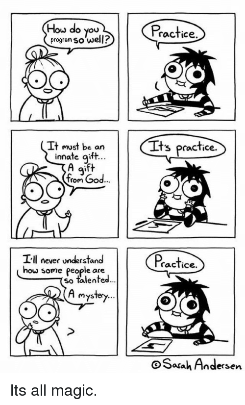 inn: How do you  program so well?  Practice  It must be an  Its practice  ate gift  A aift  inn  9'  rom  e84  Ill never understand  racTice.  how  some people are  so talented  ...  Mysfery...  oSarah Andersen Its all magic.